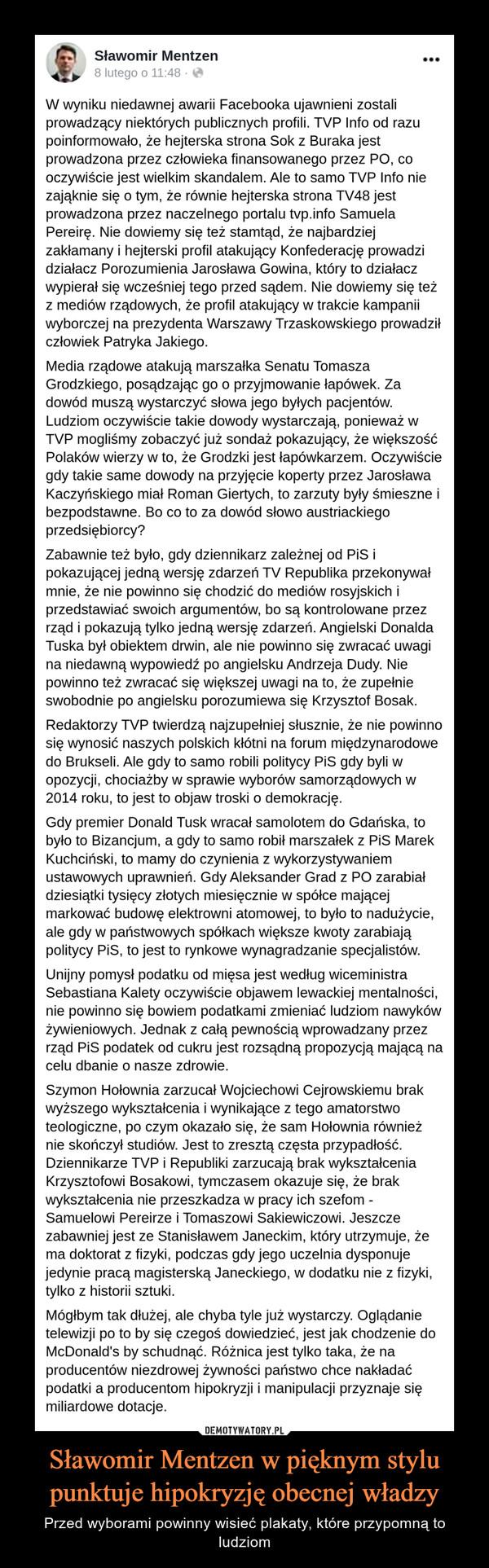 Sławomir Mentzen w pięknym stylu punktuje hipokryzję obecnej władzy – Przed wyborami powinny wisieć plakaty, które przypomną to ludziom W wyniku niedawnej awarii Facebooka ujawnieni zostali prowadzący niektórych publicznych profili. TVP Info od razu poinformowało, że hejterska strona Sok z Buraka jest prowadzona przez człowieka finansowanego przez PO, co oczywiście jest wielkim skandalem. Ale to samo TVP Info nie zająknie się o tym, że równie hejterska strona TV48 jest prowadzona przez naczelnego portalu tvp.info Samuela Pereirę. Nie dowiemy się też stamtąd, że najbardziej zakłamany i hejterski profil atakujący Konfederację prowadzi działacz Porozumienia Jarosława Gowina, który to działacz wypierał się wcześniej tego przed sądem. Nie dowiemy się też z mediów rządowych, że profil atakujący w trakcie kampanii wyborczej na prezydenta Warszawy Trzaskowskiego prowadził człowiek Patryka Jakiego.Media rządowe atakują marszałka Senatu Tomasza Grodzkiego, posądzając go o przyjmowanie łapówek. Za dowód muszą wystarczyć słowa jego byłych pacjentów. Ludziom oczywiście takie dowody wystarczają, ponieważ w TVP mogliśmy zobaczyć już sondaż pokazujący, że większość Polaków wierzy w to, że Grodzki jest łapówkarzem. Oczywiście gdy takie same dowody na przyjęcie koperty przez Jarosława Kaczyńskiego miał Roman Giertych, to zarzuty były śmieszne i bezpodstawne. Bo co to za dowód słowo austriackiego przedsiębiorcy?Zabawnie też było, gdy dziennikarz zależnej od PiS i pokazującej jedną wersję zdarzeń TV Republika przekonywał mnie, że nie powinno się chodzić do mediów rosyjskich i przedstawiać swoich argumentów, bo są kontrolowane przez rząd i pokazują tylko jedną wersję zdarzeń. Angielski Donalda Tuska był obiektem drwin, ale nie powinno się zwracać uwagi na niedawną wypowiedź po angielsku Andrzeja Dudy. Nie powinno też zwracać się większej uwagi na to, że zupełnie swobodnie po angielsku porozumiewa się Krzysztof Bosak.Redaktorzy TVP twierdzą najzupełniej słusznie, że nie powinno się wynos