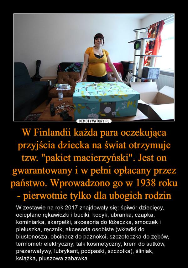 """W Finlandii każda para oczekująca przyjścia dziecka na świat otrzymuje tzw. """"pakiet macierzyński"""". Jest on gwarantowany i w pełni opłacany przez państwo. Wprowadzono go w 1938 roku - pierwotnie tylko dla ubogich rodzin – W zestawie na rok 2017 znajdowały się: śpiwór dziecięcy, ocieplane rękawiczki i buciki, kocyk, ubranka, czapka, kominiarka, skarpetki, akcesoria do łóżeczka, smoczek i pieluszka, ręcznik, akcesoria osobiste (wkładki do biustonosza, obcinacz do paznokci, szczoteczka do zębów, termometr elektryczny, talk kosmetyczny, krem do sutków, prezerwatywy, lubrykant, podpaski, szczotka), śliniak, książka, pluszowa zabawka"""