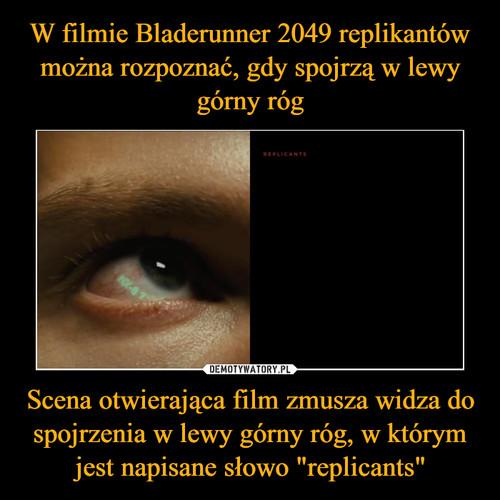 """W filmie Bladerunner 2049 replikantów można rozpoznać, gdy spojrzą w lewy górny róg Scena otwierająca film zmusza widza do spojrzenia w lewy górny róg, w którym jest napisane słowo """"replicants"""""""