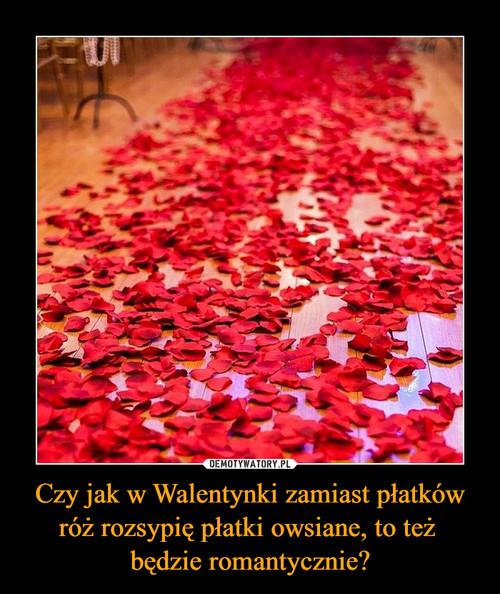 Czy jak w Walentynki zamiast płatków róż rozsypię płatki owsiane, to też  będzie romantycznie?