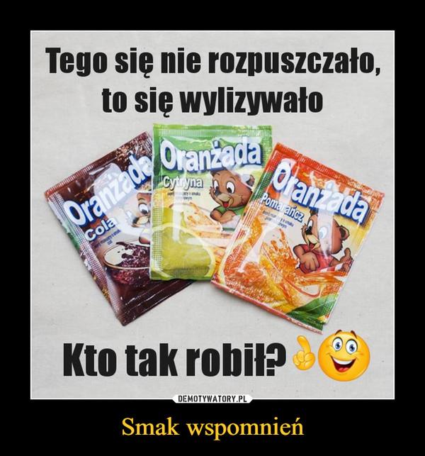 Smak wspomnień –  Tego się nie rozpuszczało,to się wylizywało6,Oran adaCytrynaOranzac OranzacaPomarancza hColaTOmakuKto tak robił?