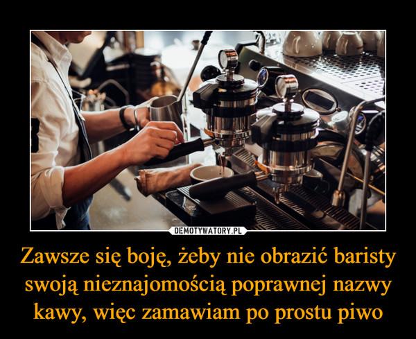 Zawsze się boję, żeby nie obrazić baristy swoją nieznajomością poprawnej nazwy kawy, więc zamawiam po prostu piwo –