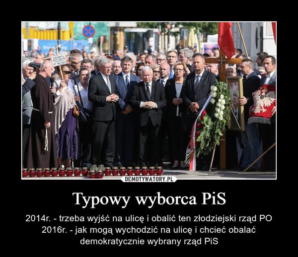 Typowy wyborca PiS – 2014r. - trzeba wyjść na ulicę i obalić ten złodziejski rząd PO2016r. - jak mogą wychodzić na ulicę i chcieć obalać demokratycznie wybrany rząd PiS