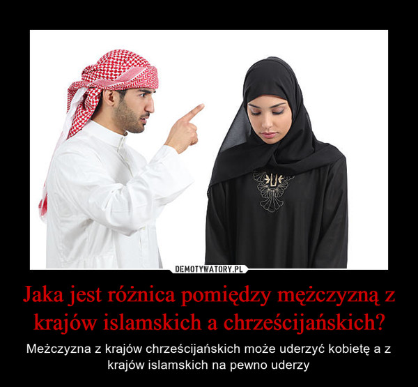 Jaka jest różnica pomiędzy mężczyzną z krajów islamskich a chrześcijańskich? – Meżczyzna z krajów chrześcijańskich może uderzyć kobietę a z krajów islamskich na pewno uderzy