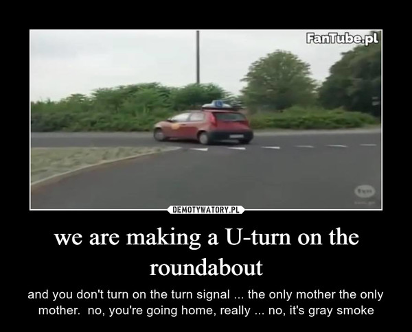 we are making a U-turn on the roundabout – and you don't turn on the turn signal ... the only mother the only mother.  no, you're going home, really ... no, it's gray smoke