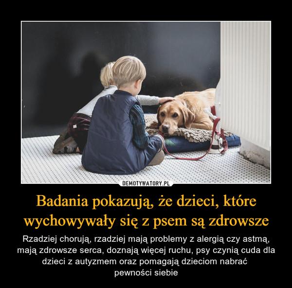 Badania pokazują, że dzieci, które wychowywały się z psem są zdrowsze – Rzadziej chorują, rzadziej mają problemy z alergią czy astmą, mają zdrowsze serca, doznają więcej ruchu, psy czynią cuda dla dzieci z autyzmem oraz pomagają dzieciom nabrać pewności siebie