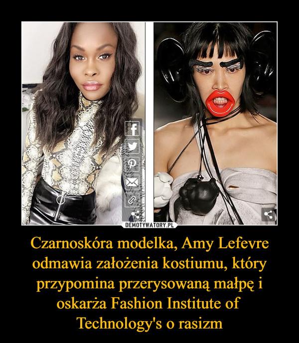 Czarnoskóra modelka, Amy Lefevre odmawia założenia kostiumu, który przypomina przerysowaną małpę i oskarża Fashion Institute of Technology's o rasizm –