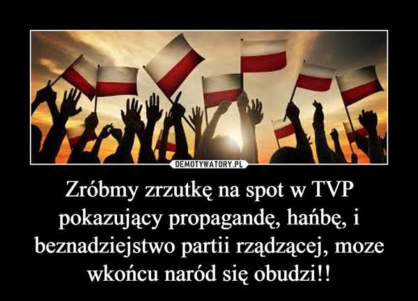 Zróbmy zrzutkę na spot w TVP pokazujący propagandę, hańbę, i beznadziejstwo partii rządzącej, moze wkońcu naród się obudzi!! –