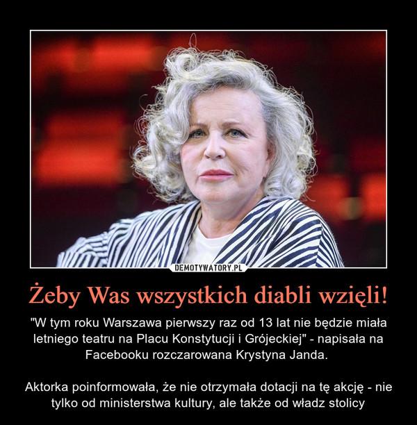 """Żeby Was wszystkich diabli wzięli! – """"W tym roku Warszawa pierwszy raz od 13 lat nie będzie miała letniego teatru na Placu Konstytucji i Grójeckiej"""" - napisała na Facebooku rozczarowana Krystyna Janda. Aktorka poinformowała, że nie otrzymała dotacji na tę akcję - nie tylko od ministerstwa kultury, ale także od władz stolicy"""