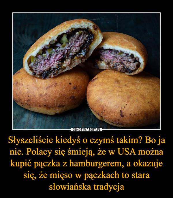 Słyszeliście kiedyś o czymś takim? Bo ja nie. Polacy się śmieją, że w USA można kupić pączka z hamburgerem, a okazuje się, że mięso w pączkach to stara słowiańska tradycja –