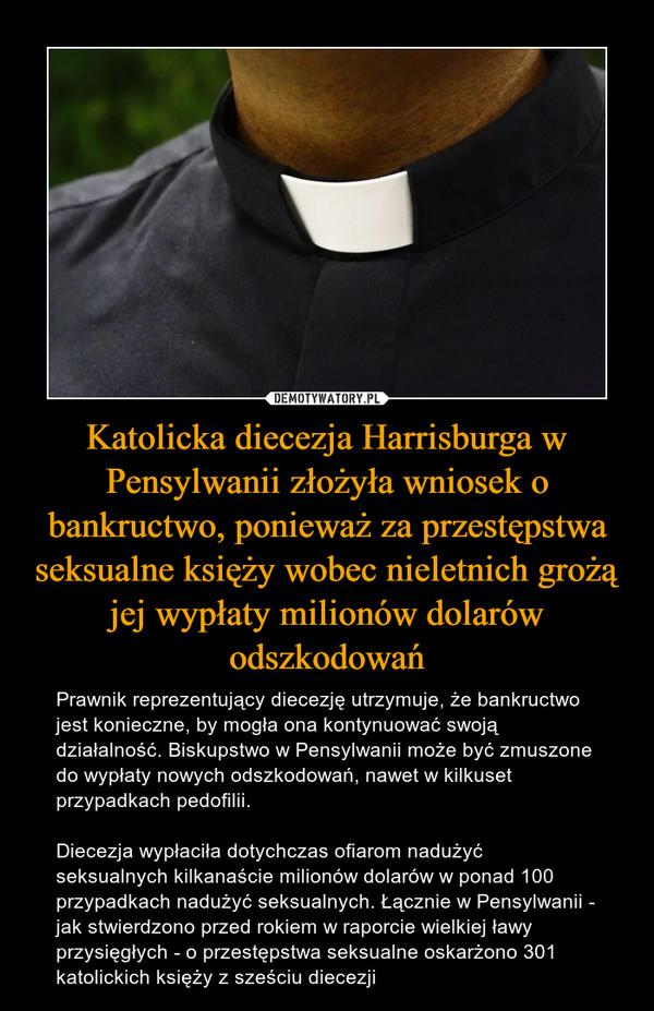 Katolicka diecezja Harrisburga w Pensylwanii złożyła wniosek o bankructwo, ponieważ za przestępstwa seksualne księży wobec nieletnich grożą jej wypłaty milionów dolarów odszkodowań – Prawnik reprezentujący diecezję utrzymuje, że bankructwo jest konieczne, by mogła ona kontynuować swoją działalność. Biskupstwo w Pensylwanii może być zmuszone do wypłaty nowych odszkodowań, nawet w kilkuset przypadkach pedofilii.Diecezja wypłaciła dotychczas ofiarom nadużyć seksualnych kilkanaście milionów dolarów w ponad 100 przypadkach nadużyć seksualnych. Łącznie w Pensylwanii - jak stwierdzono przed rokiem w raporcie wielkiej ławy przysięgłych - o przestępstwa seksualne oskarżono 301 katolickich księży z sześciu diecezji