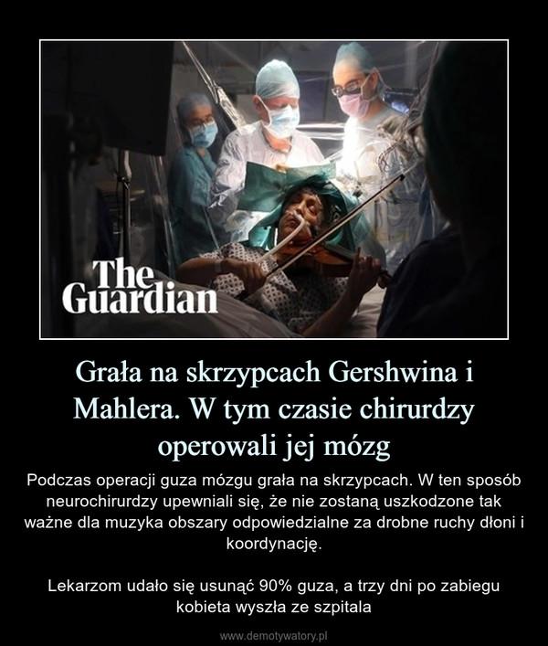 Grała na skrzypcach Gershwina i Mahlera. W tym czasie chirurdzy operowali jej mózg – Podczas operacji guza mózgu grała na skrzypcach. W ten sposób neurochirurdzy upewniali się, że nie zostaną uszkodzone tak ważne dla muzyka obszary odpowiedzialne za drobne ruchy dłoni i koordynację.Lekarzom udało się usunąć 90% guza, a trzy dni po zabiegu kobieta wyszła ze szpitala