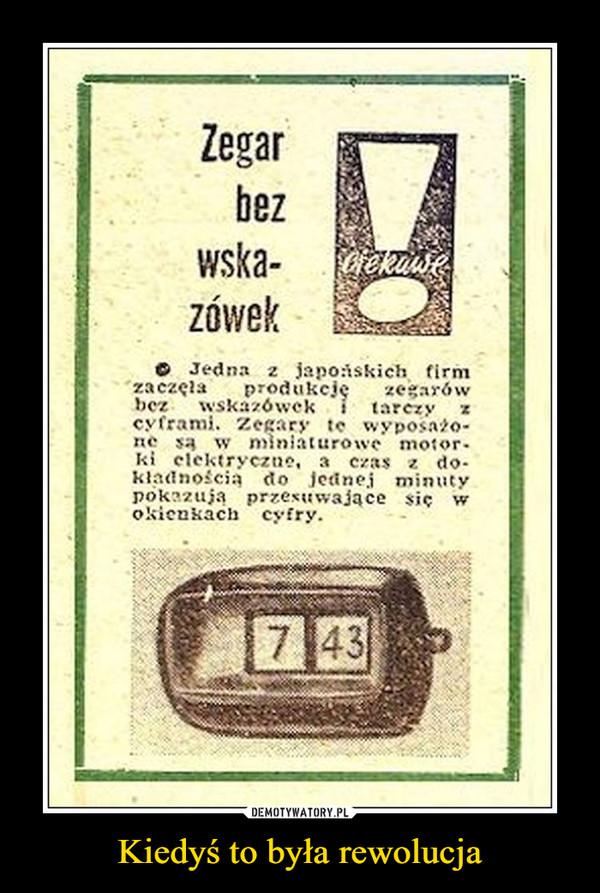 Kiedyś to była rewolucja –  Zegar bez wskazówekO Jedna z japońskich firmzaczęła produkcje zegarówhcz     wska/ówek    i    tarczy xc> franl« zecary tc wyposażo-ne są w miniaturowe motor-ki elektryczno, a c/as z do-kładnością do Jednej minutypók??uja przesuwające się wokienkach cyfry.