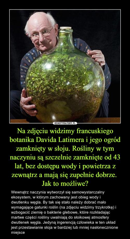 Na zdjęciu widzimy francuskiego botanika Davida Latimera i jego ogród zamknięty w słoju. Rośliny w tym naczyniu są szczelnie zamknięte od 43 lat, bez dostępu wody i powietrza z zewnątrz a mają się zupełnie dobrze.  Jak to możliwe?