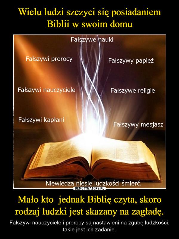 Mało kto  jednak Biblię czyta, skoro rodzaj ludzki jest skazany na zagładę. – Fałszywi nauczyciele i prorocy są nastawieni na zgubę ludzkości, takie jest ich zadanie.