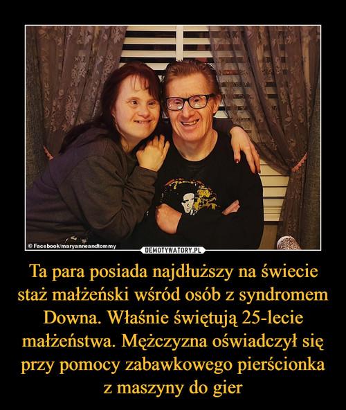Ta para posiada najdłuższy na świecie staż małżeński wśród osób z syndromem Downa. Właśnie świętują 25-lecie małżeństwa. Mężczyzna oświadczył się przy pomocy zabawkowego pierścionka z maszyny do gier