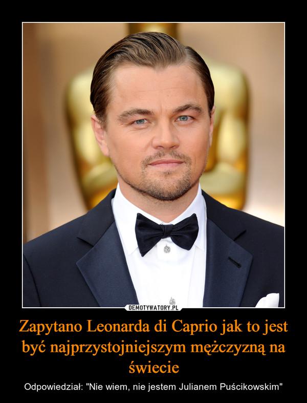 """Zapytano Leonarda di Caprio jak to jest być najprzystojniejszym mężczyzną na świecie – Odpowiedział: """"Nie wiem, nie jestem Julianem Puścikowskim"""""""