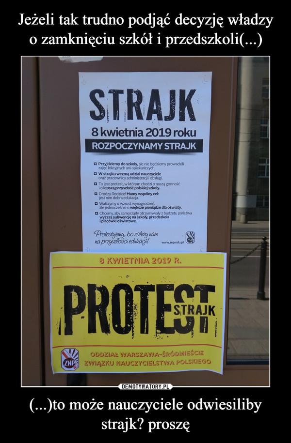 (...)to może nauczyciele odwiesiliby strajk? proszę –