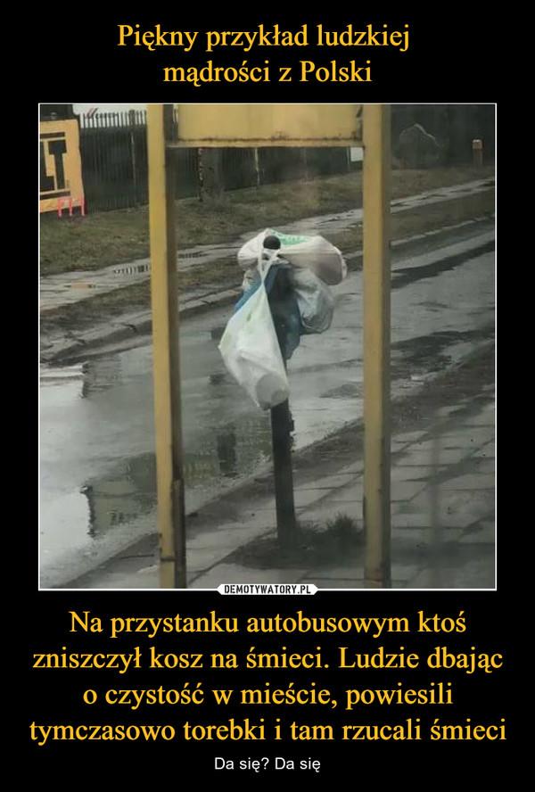 Na przystanku autobusowym ktoś zniszczył kosz na śmieci. Ludzie dbając o czystość w mieście, powiesili tymczasowo torebki i tam rzucali śmieci – Da się? Da się
