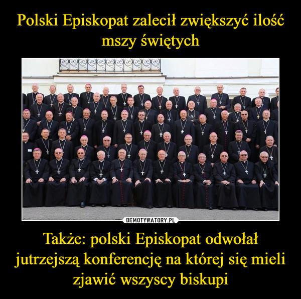 Polski Episkopat zalecił zwiększyć ilość mszy świętych Także: polski Episkopat odwołał jutrzejszą konferencję na której się mieli zjawić wszyscy biskupi