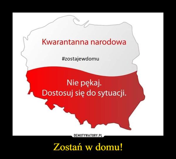 Zostań w domu! –  Kwarantanna narodowa#zostajewdomuNie pękaj.Dostosuj się do sytuacji.