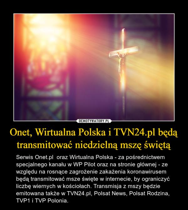 Onet, Wirtualna Polska i TVN24.pl będą transmitować niedzielną mszę świętą – Serwis Onet.pl  oraz Wirtualna Polska - za pośrednictwem specjalnego kanału w WP Pilot oraz na stronie głównej - ze względu na rosnące zagrożenie zakażenia koronawirusem będą transmitować msze święte w internecie, by ograniczyć liczbę wiernych w kościołach. Transmisja z mszy będzie emitowana także w TVN24.pl, Polsat News, Polsat Rodzina, TVP1 i TVP Polonia.