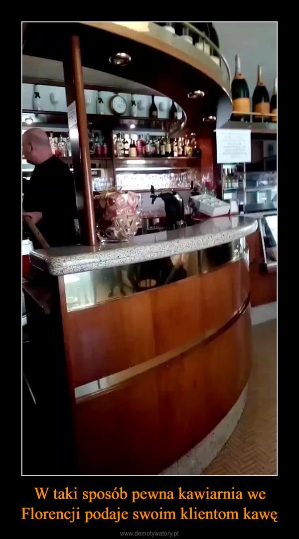W taki sposób pewna kawiarnia we Florencji podaje swoim klientom kawę –