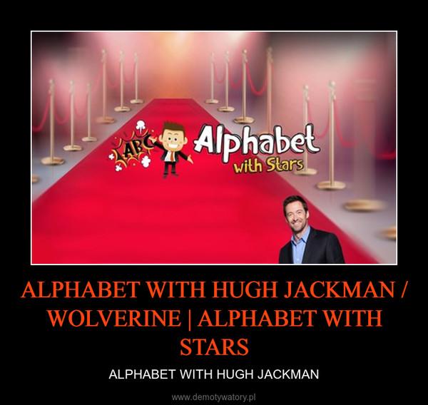 ALPHABET WITH HUGH JACKMAN / WOLVERINE | ALPHABET WITH STARS – ALPHABET WITH HUGH JACKMAN