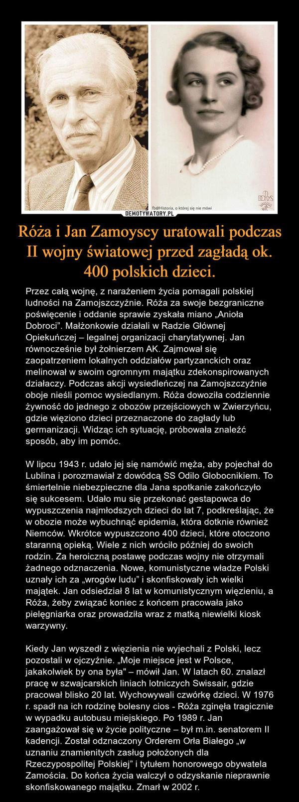 """Róża i Jan Zamoyscy uratowali podczas II wojny światowej przed zagładą ok. 400 polskich dzieci. – Przez całą wojnę, z narażeniem życia pomagali polskiej ludności na Zamojszczyźnie. Róża za swoje bezgraniczne poświęcenie i oddanie sprawie zyskała miano """"Anioła Dobroci"""". Małżonkowie działali w Radzie Głównej Opiekuńczej – legalnej organizacji charytatywnej. Jan równocześnie był żołnierzem AK. Zajmował się zaopatrzeniem lokalnych oddziałów partyzanckich oraz melinował w swoim ogromnym majątku zdekonspirowanych działaczy. Podczas akcji wysiedleńczej na Zamojszczyźnie oboje nieśli pomoc wysiedlanym. Róża dowoziła codziennie żywność do jednego z obozów przejściowych w Zwierzyńcu, gdzie więziono dzieci przeznaczone do zagłady lub germanizacji. Widząc ich sytuację, próbowała znaleźć sposób, aby im pomóc.W lipcu 1943 r. udało jej się namówić męża, aby pojechał do Lublina i porozmawiał z dowódcą SS Odilo Globocnikiem. To śmiertelnie niebezpieczne dla Jana spotkanie zakończyło się sukcesem. Udało mu się przekonać gestapowca do wypuszczenia najmłodszych dzieci do lat 7, podkreślając, że w obozie może wybuchnąć epidemia, która dotknie również Niemców. Wkrótce wypuszczono 400 dzieci, które otoczono staranną opieką. Wiele z nich wróciło później do swoich rodzin. Za heroiczną postawę podczas wojny nie otrzymali żadnego odznaczenia. Nowe, komunistyczne władze Polski uznały ich za """"wrogów ludu"""" i skonfiskowały ich wielki majątek. Jan odsiedział 8 lat w komunistycznym więzieniu, a Róża, żeby związać koniec z końcem pracowała jako pielęgniarka oraz prowadziła wraz z matką niewielki kiosk warzywny.Kiedy Jan wyszedł z więzienia nie wyjechali z Polski, lecz pozostali w ojczyźnie. """"Moje miejsce jest w Polsce, jakakolwiek by ona była"""" – mówił Jan. W latach 60. znalazł pracę w szwajcarskich liniach lotniczych Swissair, gdzie pracował blisko 20 lat. Wychowywali czwórkę dzieci. W 1976 r. spadł na ich rodzinę bolesny cios - Róża zginęła tragicznie w wypadku autobusu miejskiego. Po 1989 r. Jan z"""