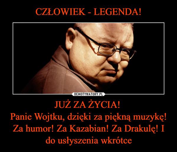 JUŻ ZA ŻYCIA! Panie Wojtku, dzięki za piękną muzykę! Za humor! Za Kazabian! Za Drakulę! I do usłyszenia wkrótce –