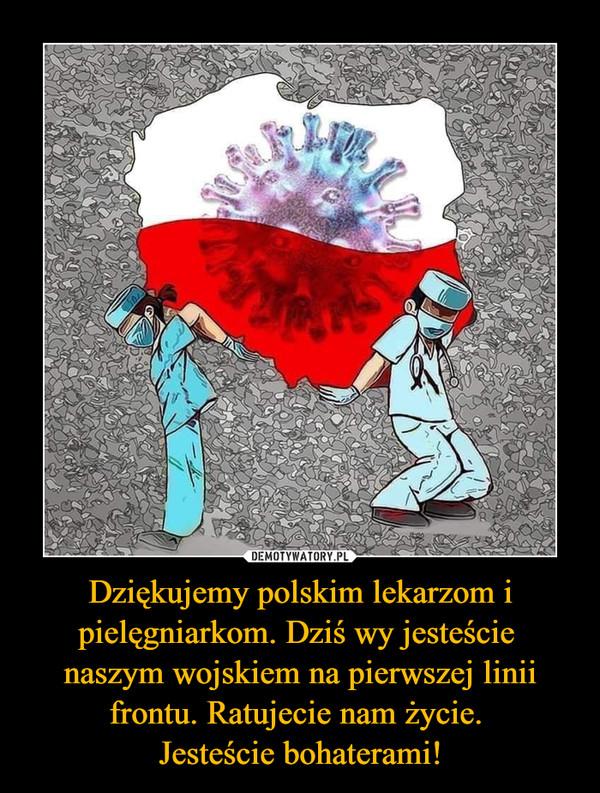 Dziękujemy polskim lekarzom i pielęgniarkom. Dziś wy jesteście naszym wojskiem na pierwszej linii frontu. Ratujecie nam życie. Jesteście bohaterami! –