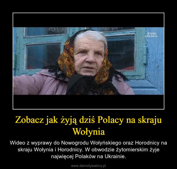 Zobacz jak żyją dziś Polacy na skraju Wołynia – Wideo z wyprawy do Nowogrodu Wołyńskiego oraz Horodnicy na skraju Wołynia i Horodnicy. W obwodzie żytomierskim żyje najwięcej Polaków na Ukrainie.