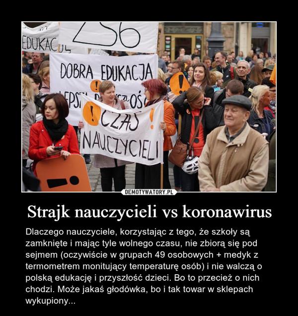 Strajk nauczycieli vs koronawirus – Dlaczego nauczyciele, korzystając z tego, że szkoły są zamknięte i mając tyle wolnego czasu, nie zbiorą się pod sejmem (oczywiście w grupach 49 osobowych + medyk z termometrem monitujący temperaturę osób) i nie walczą o polską edukację i przyszłość dzieci. Bo to przecież o nich chodzi. Może jakaś głodówka, bo i tak towar w sklepach wykupiony...