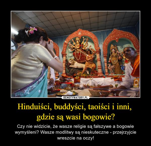 Hinduiści, buddyści, taoiści i inni, gdzie są wasi bogowie? – Czy nie widzicie, że wasze religie są fałszywe a bogowie wymyśleni? Wasze modlitwy są nieskuteczne - przejrzyjcie wreszcie na oczy!