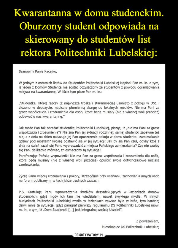"""–  Szanowny Panie Kacejko,W jednym z ostatnich listów do Studentów Politechniki Lubelskiej Napisał Pan m. in. o tym,iż jeden z Domów Studenta ma zostać oczyszczony ze studentów z powodu ogranizowaniamiejsca na kwarantannę. W liście tym pisze Pan m. in.:""""Studentka, której rzeczy (z najwyższą troską i starannością) usunięto z pokoju w DS1 izłożono w depozycie, napisała płomienną skargę do lokalnych mediów. Nie ma Pani zagrosz współczucia i zrozumienia dla osób, które będą musiały (nie z własnej woli przecież)odbywać u nas kwarantannę.""""Jak może Pan tak obrażać studentkę Politechniki Lubelskiej, pisząc, iż """"nie ma Pani za groszwspółczucia i zrozumienia""""? Nie zna Pan jej sytuacji rodzinnej, samej studentki zapewne teżnie, a z dnia na dzień nakazuje jej Pan opuszczenie pokoju w domu studenta i zamieszkaniegdzie? pod mostem? Proszę postawić się w jej sytuacji: Jak by się Pan czuł, gdyby ktoś zdnia na dzień kazał się Panu wyprowadzić z miejsca Pańskiego zamieszkania? Czy nie czułbysię Pan, delikatnie mówiąc, zniesmaczony tą sytuacją?Parafrazując Pańską wypowiedź: Nie ma Pan za grosz współczucia i zrozumienia dla osób,które będą musiały (nie z własnej woli przecież) opuścić swoje dotychczasowe miejscezamieszkania.Życzę Panu więcej zrozumienia i pokory, szczególnie przy ocenianiu zachowania innych osóbna forum publicznym, w tych jakże trudnych czasach.P.S. Gratuluję Panu wprowadzenia środków dezynfekujących w łazienkach domówstudenckich, gdyż nigdy ich tam nie wiedziałem, nawet zwykłego mydła. W innychbudynkach Politechniki Lubelskiej mydła w łazienkach zawsze było w bród, tym bardziejdziwi mnie ta sytuacja, gdyż paragraf pierwszy regulaminu DS Politechniki Lubelskiej mówim. in. o tym, iż """"Dom Studencki [...] jest integralną częścią Uczelni"""".Z poważaniem,Mieszkaniec DS Politechniki Lubelskiej"""