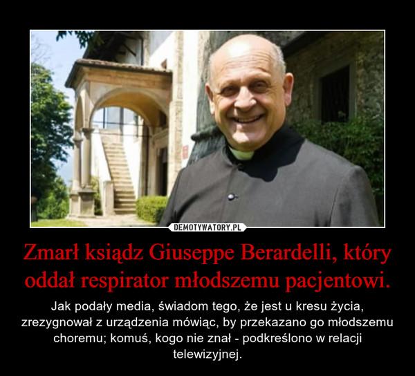 Zmarł ksiądz Giuseppe Berardelli, który oddał respirator młodszemu pacjentowi. – Jak podały media, świadom tego, że jest u kresu życia, zrezygnował z urządzenia mówiąc, by przekazano go młodszemu choremu; komuś, kogo nie znał - podkreślono w relacji telewizyjnej.