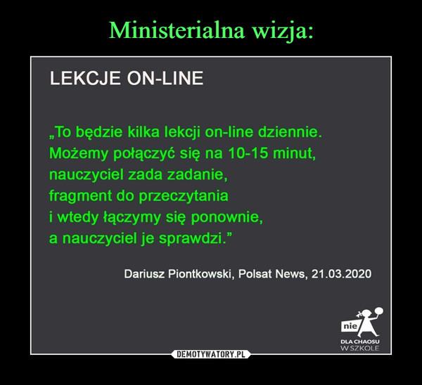 """–  LEKCJE ON-LINE""""To będzie kilka lekcji on-line dziennie.Możemy połączyć się na 10-15 minut,nauczyciel zada zadanie,fragment do przeczytaniai wtedy łączymy się ponownie,a nauczyciel je sprawdzi.""""Dariusz Piontkowski, Polsat News, 21.03.2020DLA CHAOSUWSZKOLF"""