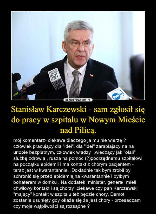 """Stanisław Karczewski - sam zgłosił się do pracy w szpitalu w Nowym Mieście nad Pilicą. – mój komentarz- ciekawe dlaczego ja mu nie wierzę ?  człowiek pracujący dla """"idei"""", dla """"idei"""" zarabiajacy na na urlopie bezpłatnym, człowiek władzy  ,wiedzący jak """"olali"""" służbę zdrowia , rusza na pomoc (?)podrzędnemu szpitalowi na początku epidemii i ma kontakt z chorym pacjentem - teraz jest w kwarantannie. .Dokładnie tak bym zrobił by schronić się przed epidemią na kwarantannie i byłbym bohaterem w domku . Na dodatek  minister, generał  mieli chwilowy kontakt i są chorzy ,ciekawe czy pan Karczewski """"mający"""" kontakt w szpitalu też będzie chory. Demot zostanie usunięty gdy okaże się że jest chory - przesadzam  czy moje wątpliwości są rozsądne ?"""