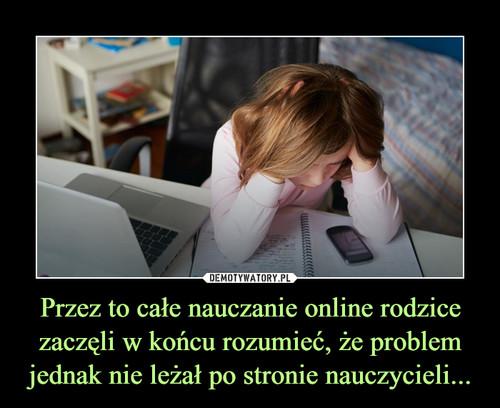 Przez to całe nauczanie online rodzice zaczęli w końcu rozumieć, że problem jednak nie leżał po stronie nauczycieli...