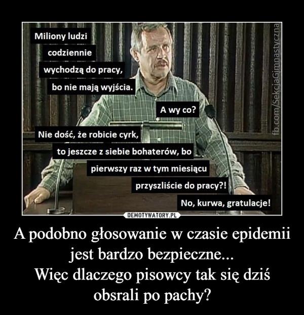A podobno głosowanie w czasie epidemii jest bardzo bezpieczne...Więc dlaczego pisowcy tak się dziś obsrali po pachy? –