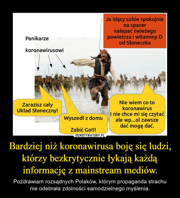 Bardziej niż koronawirusa boję się ludzi, którzy bezkrytycznie łykają każdą informację z mainstream mediów. – Pozdrawiam rozsądnych Polaków, którym propaganda strachunie odebrała zdolności samodzielnego myślenia.