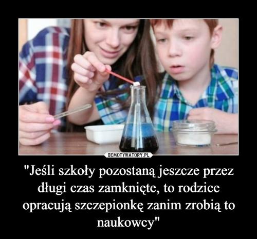 """""""Jeśli szkoły pozostaną jeszcze przez długi czas zamknięte, to rodzice opracują szczepionkę zanim zrobią to naukowcy"""""""