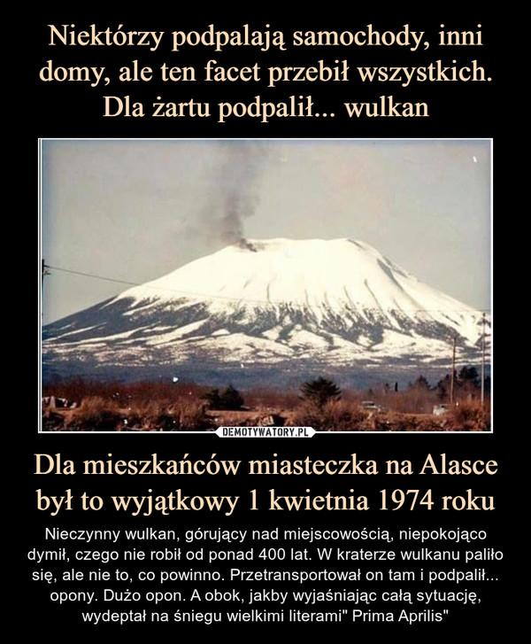 """Dla mieszkańców miasteczka na Alasce był to wyjątkowy 1 kwietnia 1974 roku – Nieczynny wulkan, górujący nad miejscowością, niepokojąco dymił, czego nie robił od ponad 400 lat. W kraterze wulkanu paliło się, ale nie to, co powinno. Przetransportował on tam i podpalił... opony. Dużo opon. A obok, jakby wyjaśniając całą sytuację, wydeptał na śniegu wielkimi literami"""" Prima Aprilis"""""""