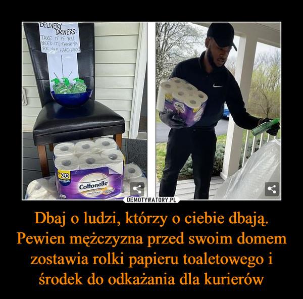 Dbaj o ludzi, którzy o ciebie dbają. Pewien mężczyzna przed swoim domem zostawia rolki papieru toaletowego i środek do odkażania dla kurierów –