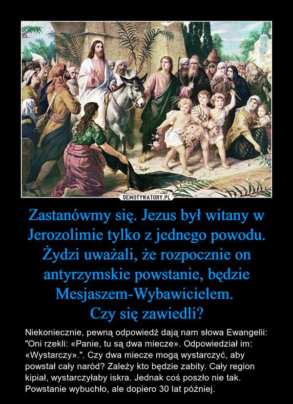 """Zastanówmy się. Jezus był witany w Jerozolimie tylko z jednego powodu. Żydzi uważali, że rozpocznie on antyrzymskie powstanie, będzie Mesjaszem-Wybawicielem. Czy się zawiedli? – Niekoniecznie, pewną odpowiedź dają nam słowa Ewangelii: """"Oni rzekli: «Panie, tu są dwa miecze». Odpowiedział im: «Wystarczy»."""". Czy dwa miecze mogą wystarczyć, aby powstał cały naród? Zależy kto będzie zabity. Cały region kipiał, wystarczyłaby iskra. Jednak coś poszło nie tak. Powstanie wybuchło, ale dopiero 30 lat później."""