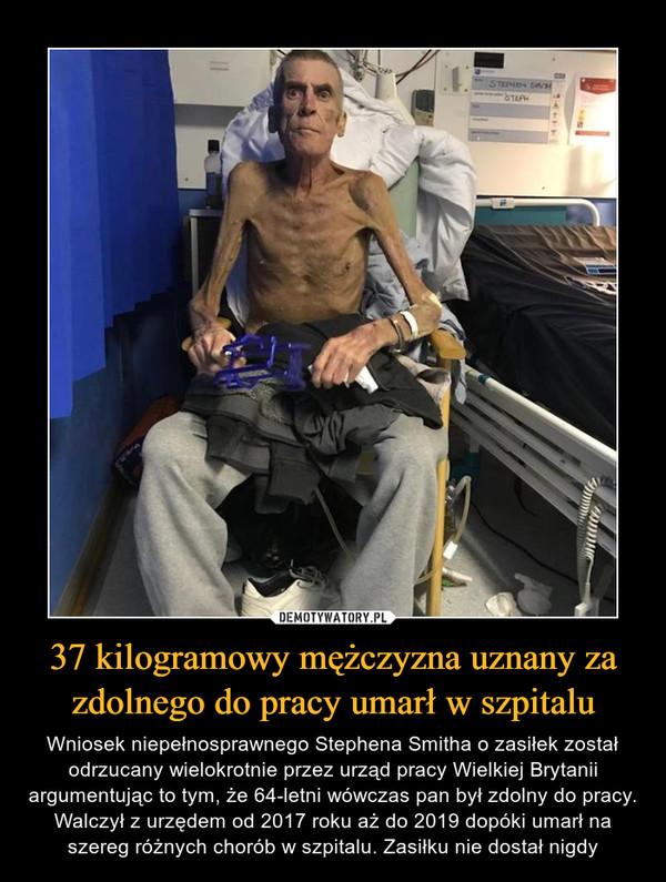 37 kilogramowy mężczyzna uznany za zdolnego do pracy umarł w szpitalu – Wniosek niepełnosprawnego Stephena Smitha o zasiłek został odrzucany wielokrotnie przez urząd pracy Wielkiej Brytanii argumentując to tym, że 64-letni wówczas pan był zdolny do pracy. Walczył z urzędem od 2017 roku aż do 2019 dopóki umarł na szereg różnych chorób w szpitalu. Zasiłku nie dostał nigdy