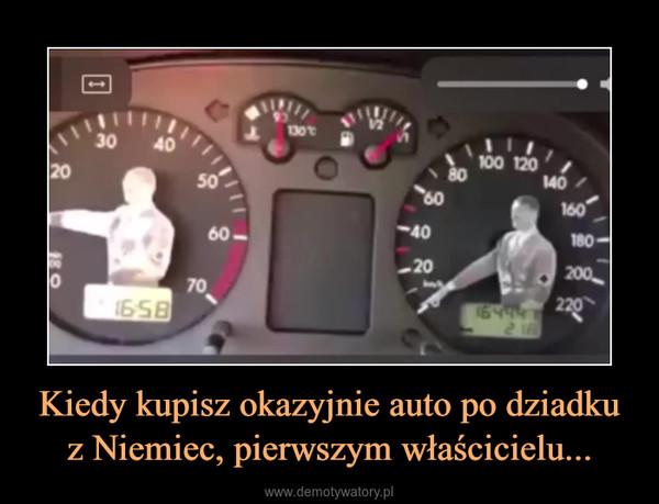 Kiedy kupisz okazyjnie auto po dziadku z Niemiec, pierwszym właścicielu... –