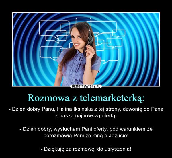 Rozmowa z telemarketerką: – - Dzień dobry Panu, Halina Iksińska z tej strony, dzwonię do Pana z naszą najnowszą ofertą!- Dzień dobry, wysłucham Pani oferty, pod warunkiem że porozmawia Pani ze mną o Jezusie!- Dziękuję za rozmowę, do usłyszenia!