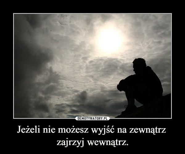 Jeżeli nie możesz wyjść na zewnątrz zajrzyj wewnątrz. –