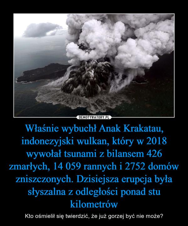 Właśnie wybuchł Anak Krakatau, indonezyjski wulkan, który w 2018 wywołał tsunami z bilansem 426 zmarłych, 14 059 rannych i 2752 domów zniszczonych. Dzisiejsza erupcja była słyszalna z odległości ponad stu kilometrów – Kto ośmielił się twierdzić, że już gorzej być nie może?